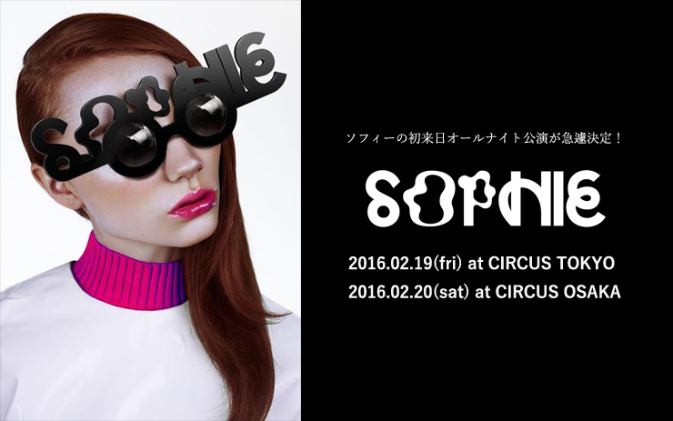 SOPHIE 来日公演 2016.02.19(fri) at CIRCUS TOKYO/02.20(sat) at CIRCUS OSAKA