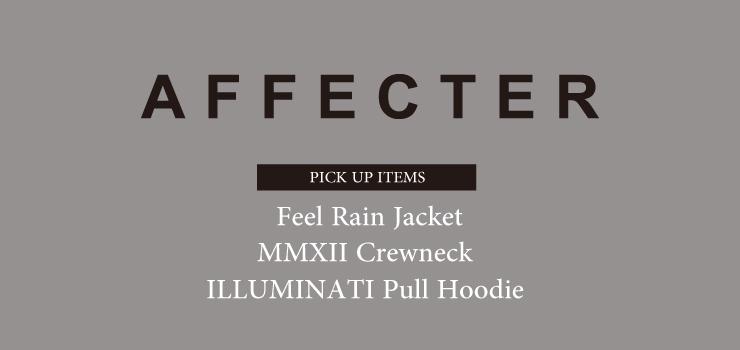AFFECTER – PICK UP ITEMS (Feel Rain Jacket、MMXII Crewneck & ILLUMINATI Pull Hoodie)