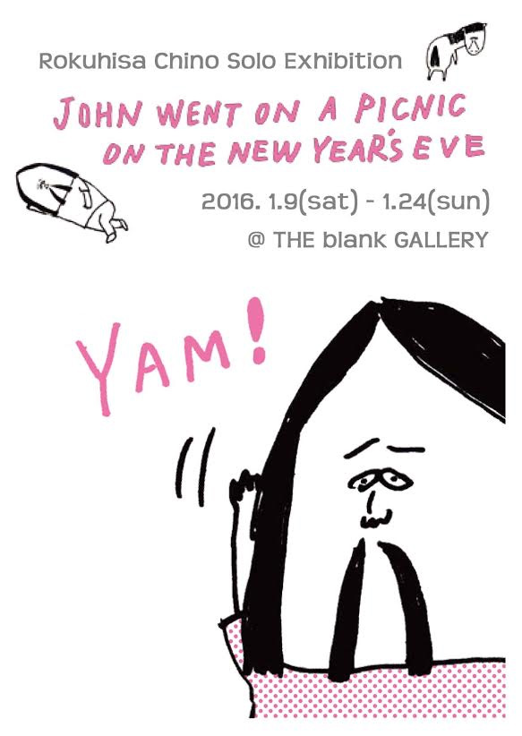 千野 六久 個展 John went on a Picnic on the New Year's Eve 2016.01.09(sat)~24(sun) at THE blank GALLERY