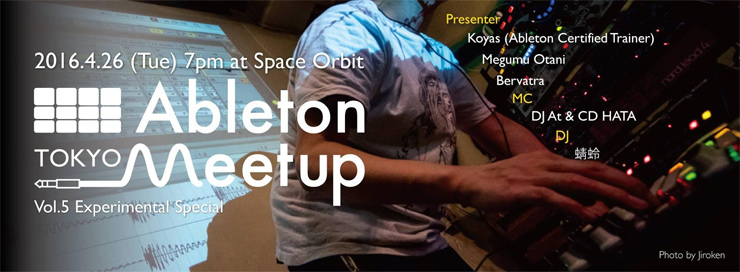 Ableton Meetup Tokyo Vol.5 Experimental Special 2016.04.26 (Tue) at 三軒茶屋 Space Orbit