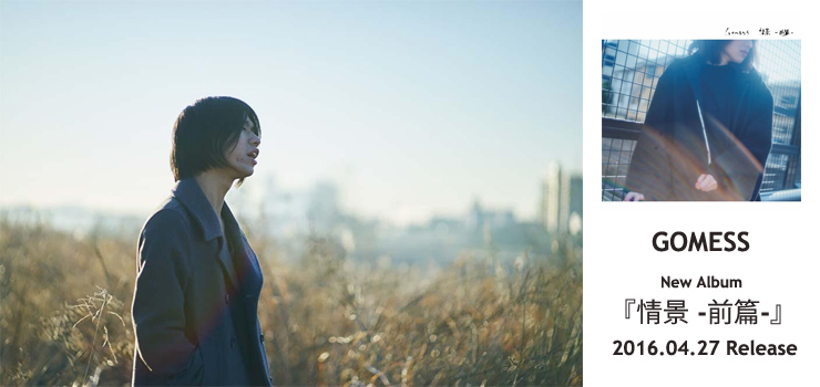 GOMESS - New Album 『情景 -前篇-』 Release