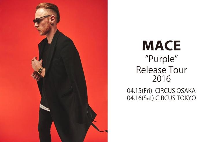 "MACE ""Purple"" Release Tour 2016.04.15(Fri) at CIRCUS OSAKA/04.16(Sat) at CIRCUS TOKYO"