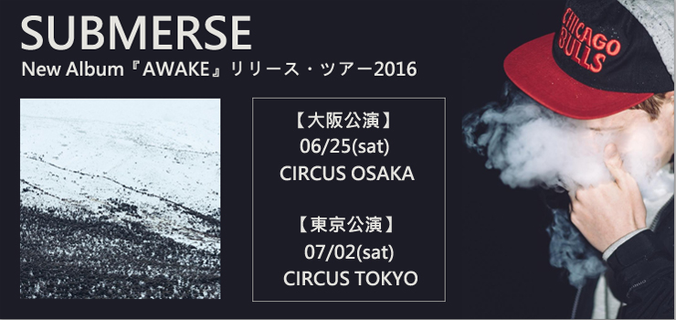 SUBMERSE - New Album『AWAKE』リリース・ツアー2016 【大阪公演】06/25(sat) at CIRCUS OSAKA 【東京公演】07/02(sat) at CIRCUS TOKYO