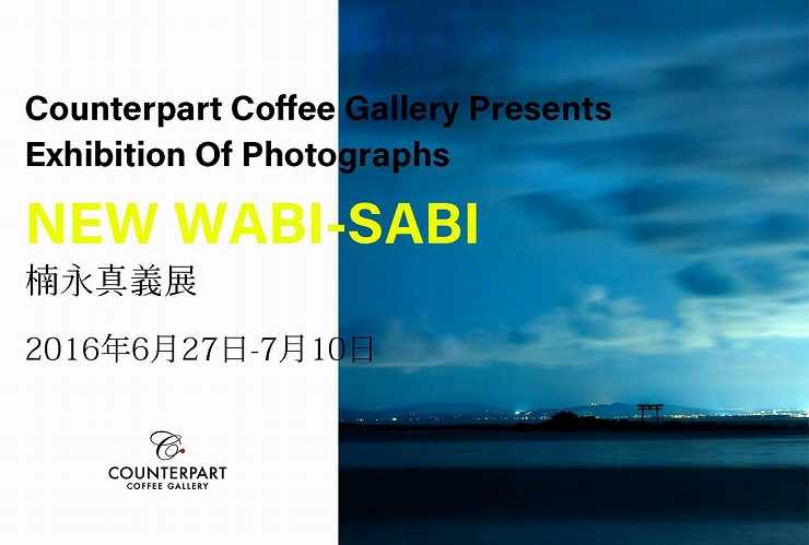 Exhibition of Photographs NEW WABI-SABI 楠永真義展 2016年6月27日(月)~7月10日(日)at COUNTERPART COFFEE GALLERY