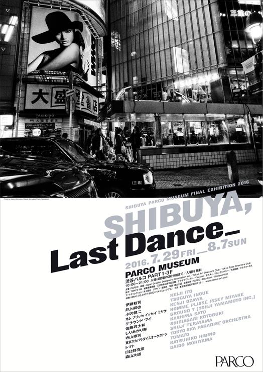 SHIBUYA PARCO MUSEUM FINAL EXHIBITION 2016 『SHIBUYA, Last Dance_』2016年 7月29日(金)~8月7日(日) at パルコミュージアム(渋谷パルコ PART1・3F)、 エントランスホール(渋谷パルコ PART1・1F)