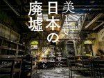 儚くも美しい滅びの美学を愉しむ写真集 『美しい日本の廃墟 いま見たい日本の廃墟たち』発売。著者:ヨウスケ、マツモトケイイチロウ、腐肉狼 / A-FILES オルタナティヴ ストリートカルチャー ウェブマガジン