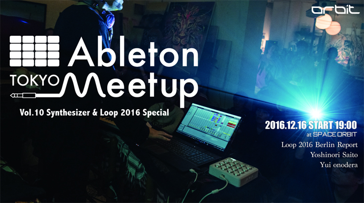 『Ableton Meetup Tokyo Vol.10』2016年12月16日(金) at 三軒茶屋Space Orbit