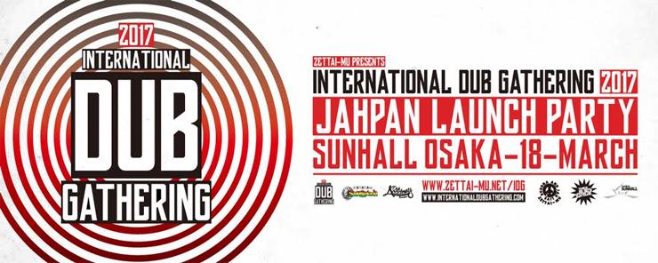 INTERNATIONAL DUB GATHERING 2017 JAPAN LAUNCH PARTY - 2017.3.18 (SAT) at 大阪心斎橋 SUNHALL