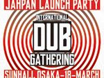 INTERNATIONAL DUB GATHERING 2017 JAPAN LAUNCH PARTY – 2017.3.18 (SAT) at 大阪心斎橋 SUNHALL