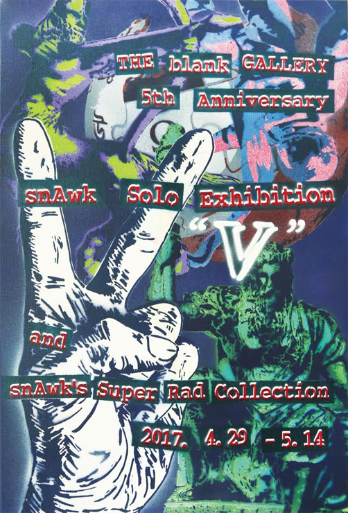 "THE blank GALLERY 5th Anniversary『snAwk Solo Exhibition: ""V"" and snAwk's Super Rad Collection』2017年4月29日(土)~5月14日(日)at THE blank GALLERY"