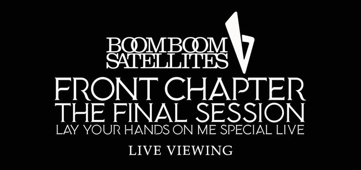 ブンブンサテライツ「FRONT CHAPTER - THE FINAL SESSION - LAY YOUR HANDS ON ME SPECIAL LIVE」ライブ・ビューイング :2017年6月18日(日)19:00~