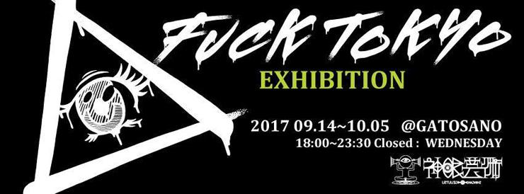 『FUCK TOKYO EXHIBITION』2017/9/14(thu)~10/5(the) at GATOSANO