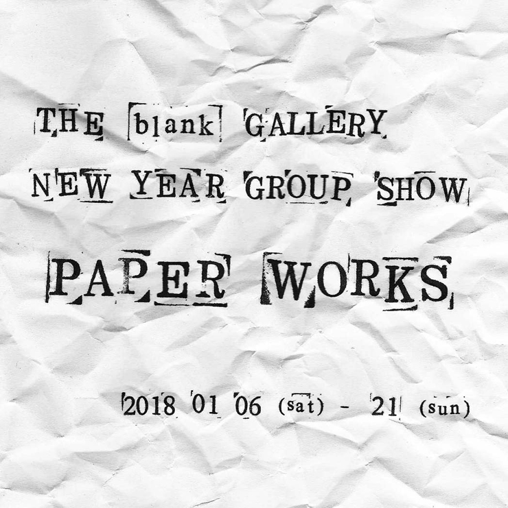 2018 New Year Group Show『PAPER WORKS』2018年1月6日(土)~21日(日)at THE blank GALLERY
