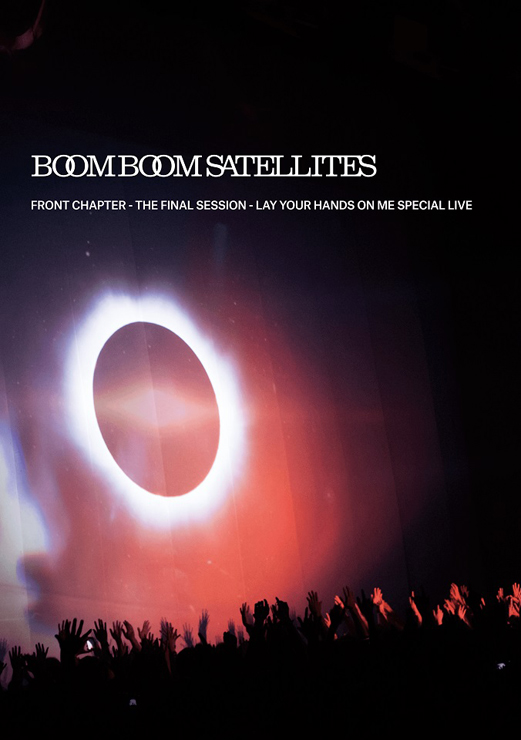 BOOM BOOM SATELLITES - Blu-ray & DVD『FRONT CHAPTER-THE FINAL SESSION― LAY YOUR HANDS ON ME SPECIAL LIVE』Release