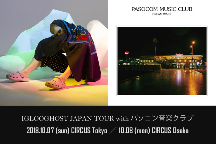 『IGLOOGHOST JAPAN TOUR with パソコン音楽クラブ』2018.10.07(日)at CIRCUS Tokyo/10.08(月/祝)at CIRCUS Osaka
