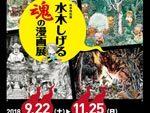 秋季特別展『水木しげる 魂の漫画展』2018年9月22日(土)~11月25日(日)at 京都 龍谷ミュージアム