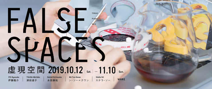 TOKAS Project Vol. 2「FALSE SPACES 虚現空間」2019年10月12日(土) ~ 11月10日(日) at トーキョーアーツアンドスペース本郷