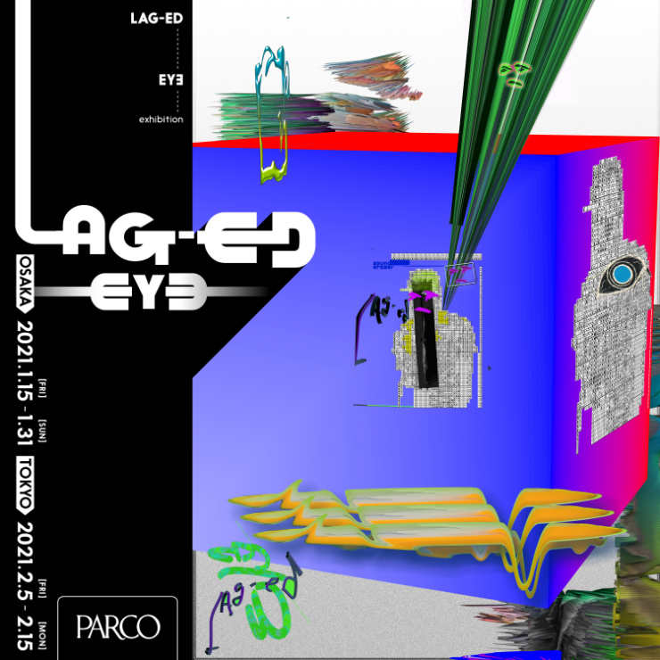 "EY∃(BOREDOMS)個展『""LAG-ED""  EY∃ exhibition』2021年1月15日(金)~1月31日(日) at 心斎橋PARCO 10F Event Space / 2月5日(金)~2月15日(月) at 渋谷PARCO B1F GALLERY X"