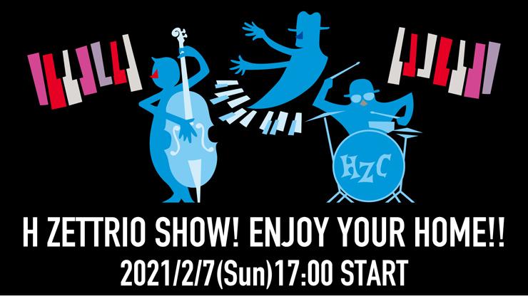 無観客LIVE配信『H ZETTRIO SHOW! ENJOY YOUR HOME!!』2021年2月7日(日) H ZETTRIO YOUTUBEチャンネルにてライブ生配信