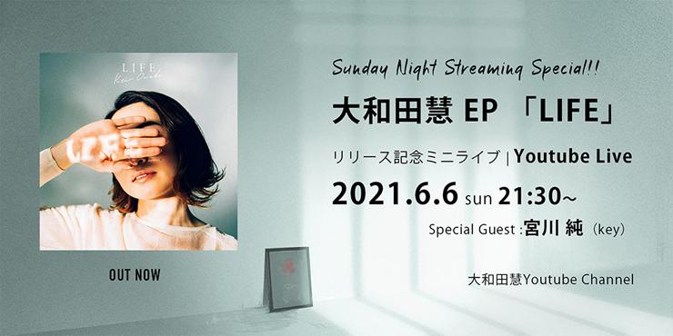 大和田慧『新作EP「LIFE」リリース記念YouTube生配信ライブ』2021年6月06日(日)21:30~