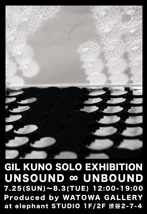 GIL KUNO  SOLO EXHIBITION『UNSOUND ∞ UNBOUND』2021年7月25日(日) ~8月3日(火) at 渋谷 elephant STUDIO