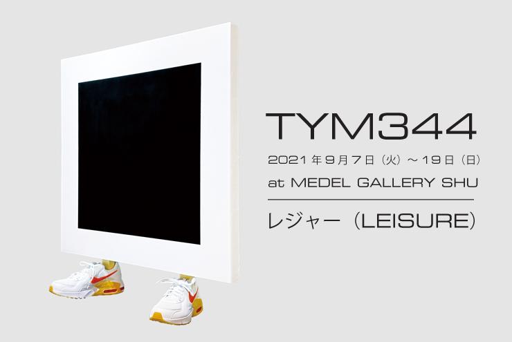 TYM344 個展『レジャー(LEISURE)』2021年9月7日(火)~19日(日)at MEDEL GALLERY SHU